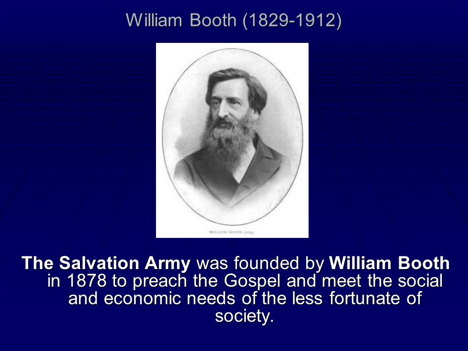William Booth (1829-1912) The Salvation Army was founded by William Booth in 1878 to preach the Gospel and meet the social and economic needs of the l
