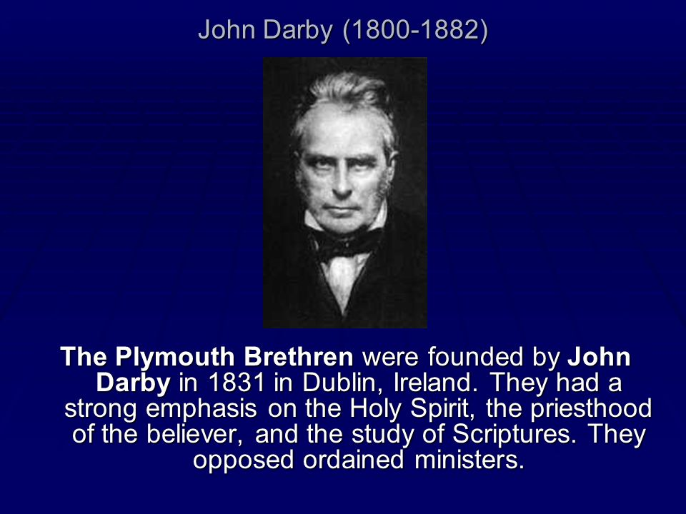 John Darby (1800-1882) The Plymouth Brethren were founded by John Darby in 1831 in Dublin, Ireland. They had a strong emphasis on the Holy Spirit, the