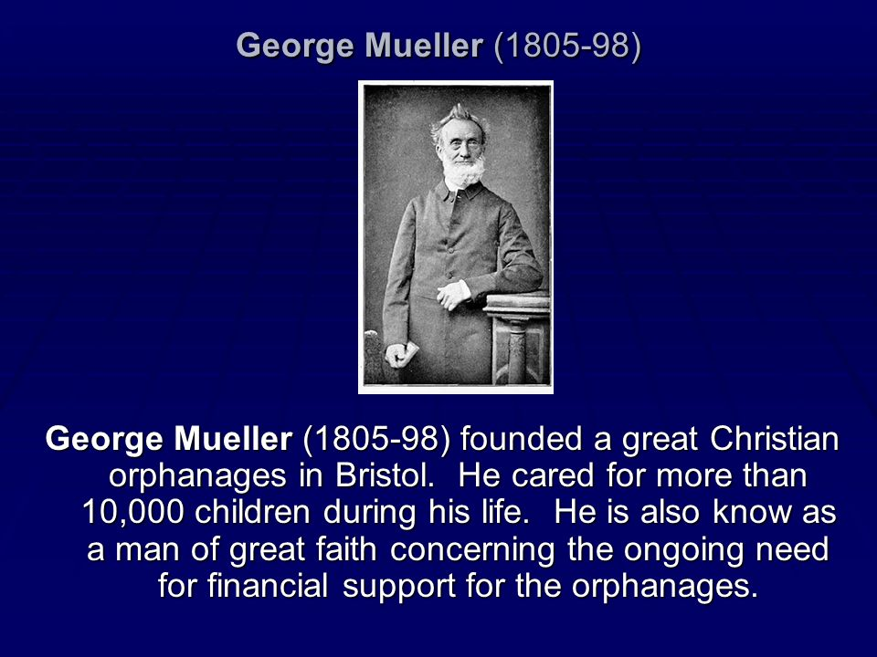 George Mueller (1805-98) George Mueller (1805-98) founded a great Christian orphanages in Bristol. He cared for more than 10,000 children during his l