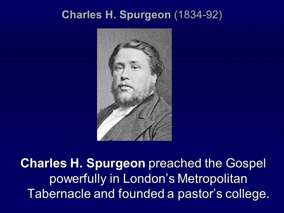 Charles H. Spurgeon (1834-92) Charles H. Spurgeon preached the Gospel powerfully in Londons Metropolitan Tabernacle and founded a pastors college.