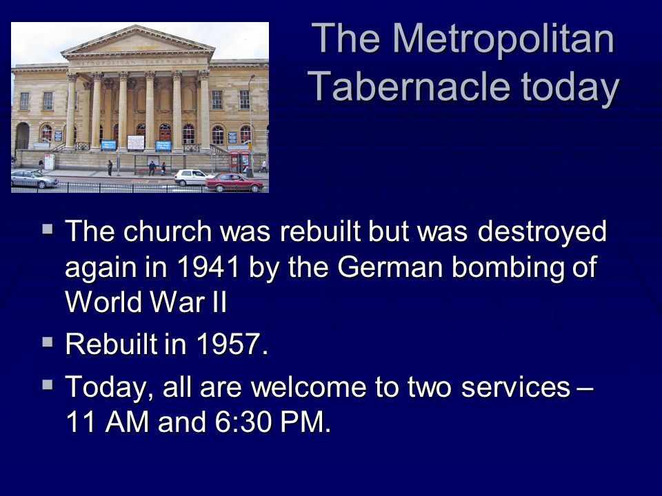The Metropolitan Tabernacle today The church was rebuilt but was destroyed again in 1941 by the German bombing of World War II The church was rebuilt