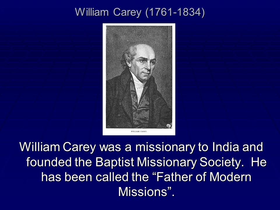 William Carey (1761-1834) William Carey was a missionary to India and founded the Baptist Missionary Society. He has been called the Father of Modern