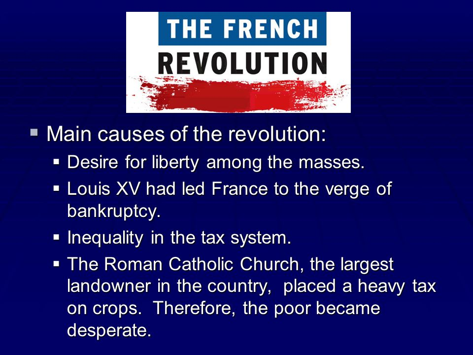 Main causes of the revolution: Main causes of the revolution: Desire for liberty among the masses. Desire for liberty among the masses. Louis XV had l