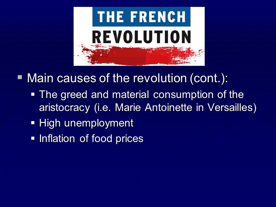 Main causes of the revolution (cont.): Main causes of the revolution (cont.): The greed and material consumption of the aristocracy (i.e. Marie Antoin