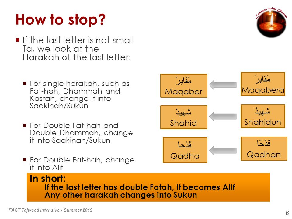 6 How to stop? If the last letter is not small Ta, we look at the Harakah of the last letter: For single harakah, such as Fat-hah, Dhammah and Kasrah,