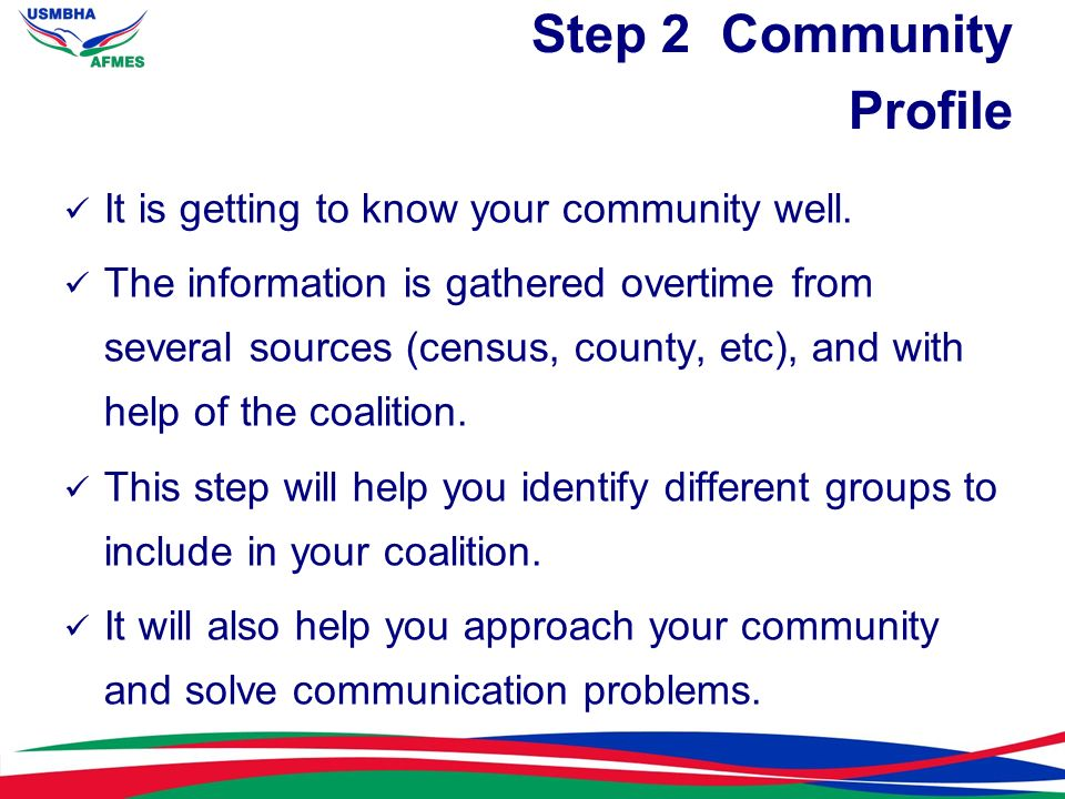 Step 2 Community Profile It is getting to know your community well. The information is gathered overtime from several sources (census, county, etc), a