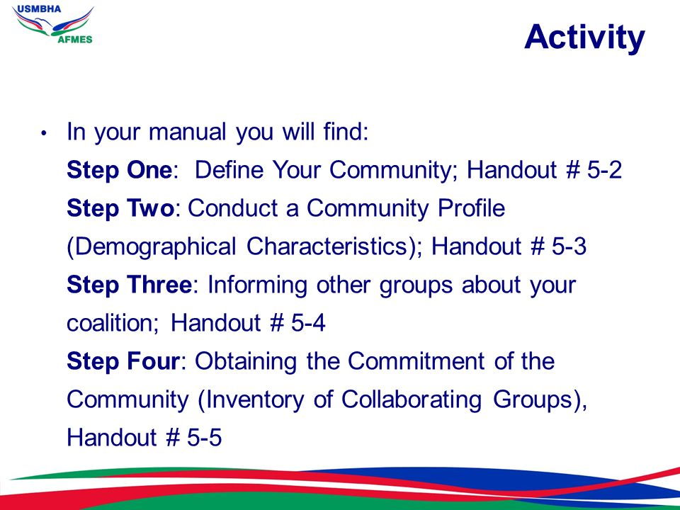 Activity In your manual you will find: Step One: Define Your Community; Handout # 5-2 Step Two: Conduct a Community Profile (Demographical Characteris