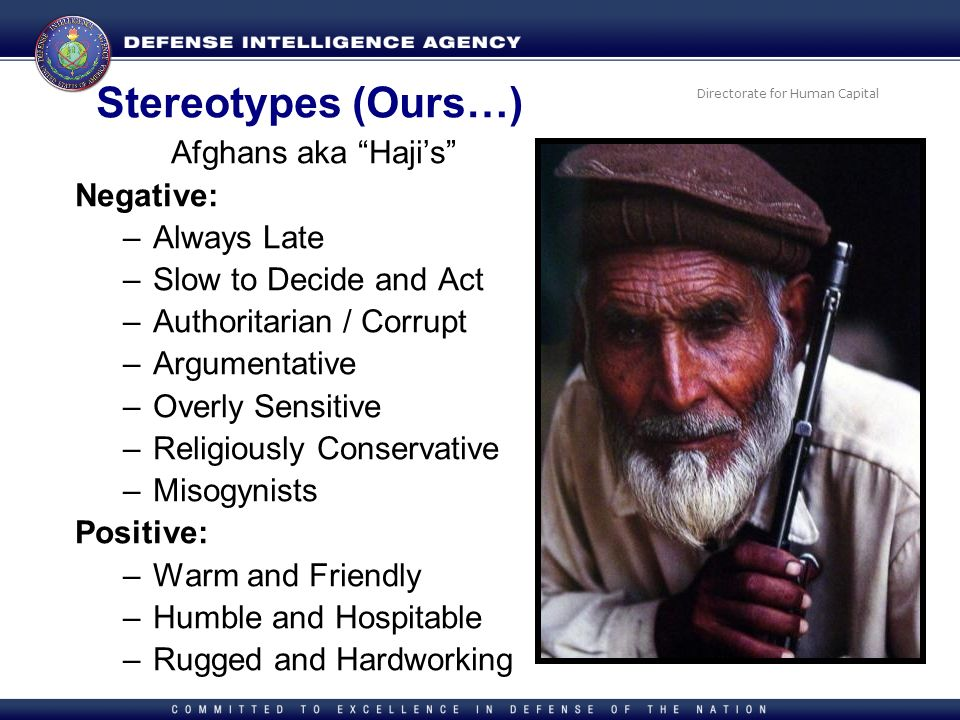 Directorate for Human Capital Stereotypes (Ours…) Afghans aka Hajis Negative: –Always Late –Slow to Decide and Act –Authoritarian / Corrupt –Argumenta