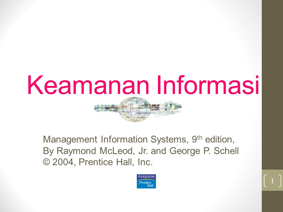 Keamanan Informasi Management Information Systems, 9 th edition, By Raymond McLeod, Jr. and George P. Schell © 2004, Prentice Hall, Inc. 1