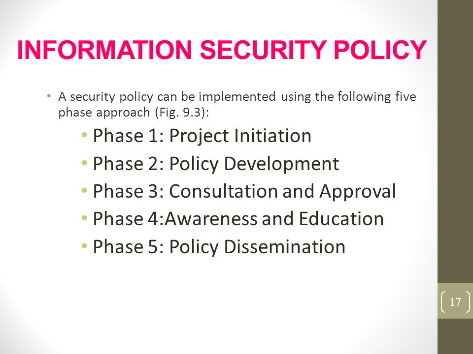 INFORMATION SECURITY POLICY A security policy can be implemented using the following five phase approach (Fig. 9.3): Phase 1: Project Initiation Phase