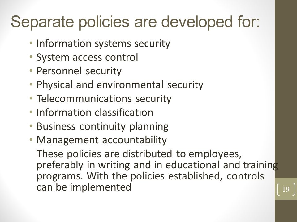 Separate policies are developed for: Information systems security System access control Personnel security Physical and environmental security Telecom