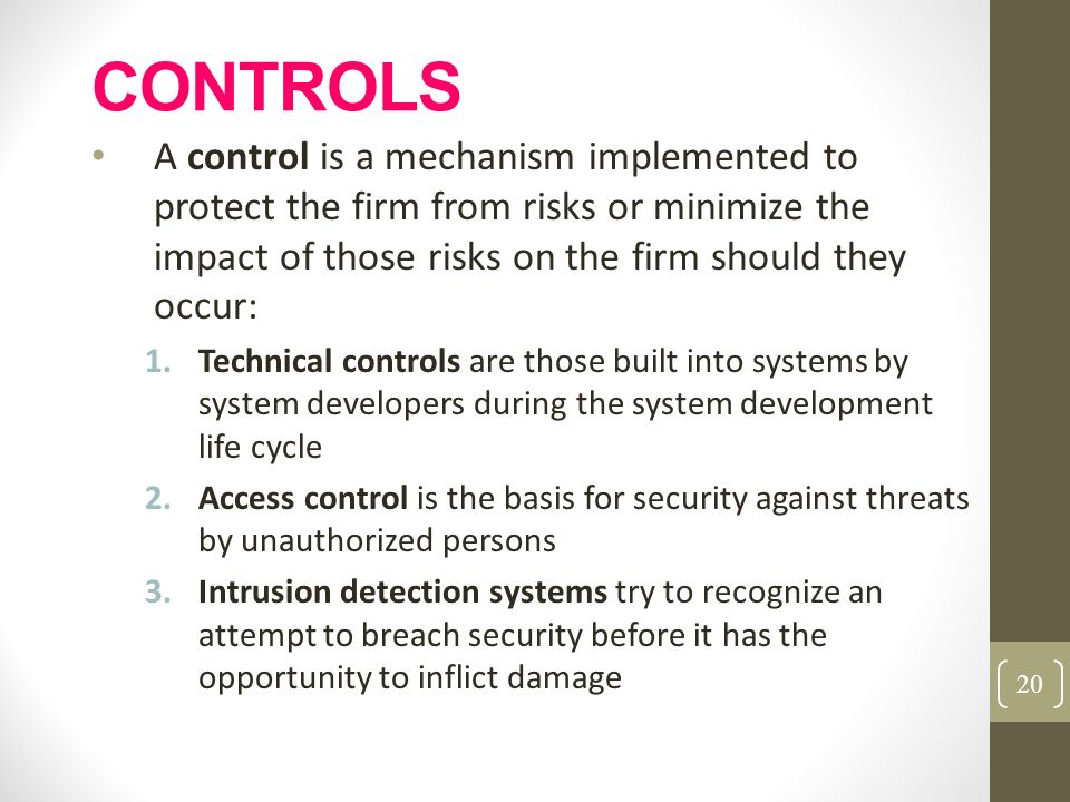 CONTROLS A control is a mechanism implemented to protect the firm from risks or minimize the impact of those risks on the firm should they occur: 1.Te