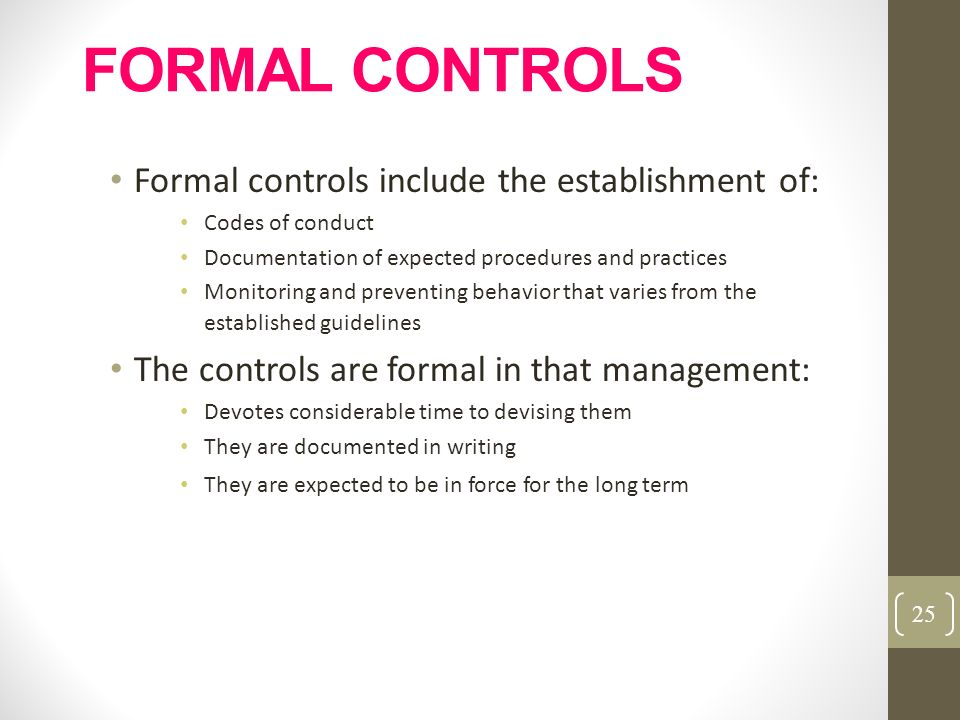 FORMAL CONTROLS Formal controls include the establishment of: Codes of conduct Documentation of expected procedures and practices Monitoring and preve