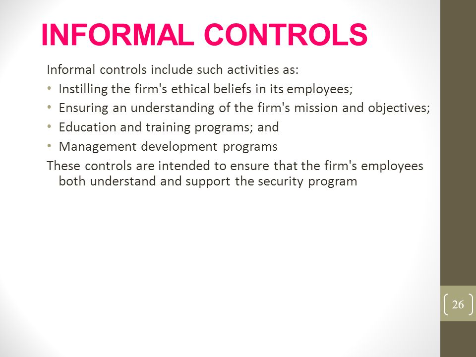 INFORMAL CONTROLS Informal controls include such activities as: Instilling the firm's ethical beliefs in its employees; Ensuring an understanding of t