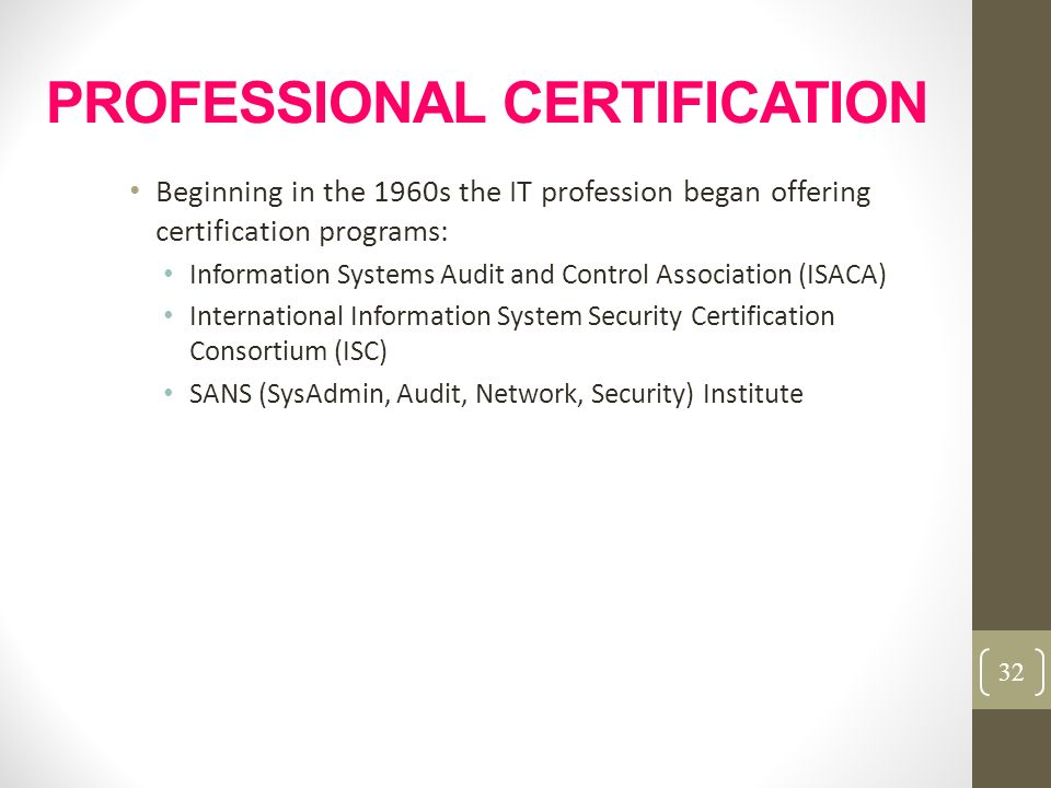 PROFESSIONAL CERTIFICATION Beginning in the 1960s the IT profession began offering certification programs: Information Systems Audit and Control Assoc