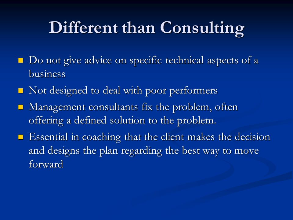 Different than Consulting Do not give advice on specific technical aspects of a business Do not give advice on specific technical aspects of a business Not designed to deal with poor performers Not designed to deal with poor performers Management consultants fix the problem, often offering a defined solution to the problem.