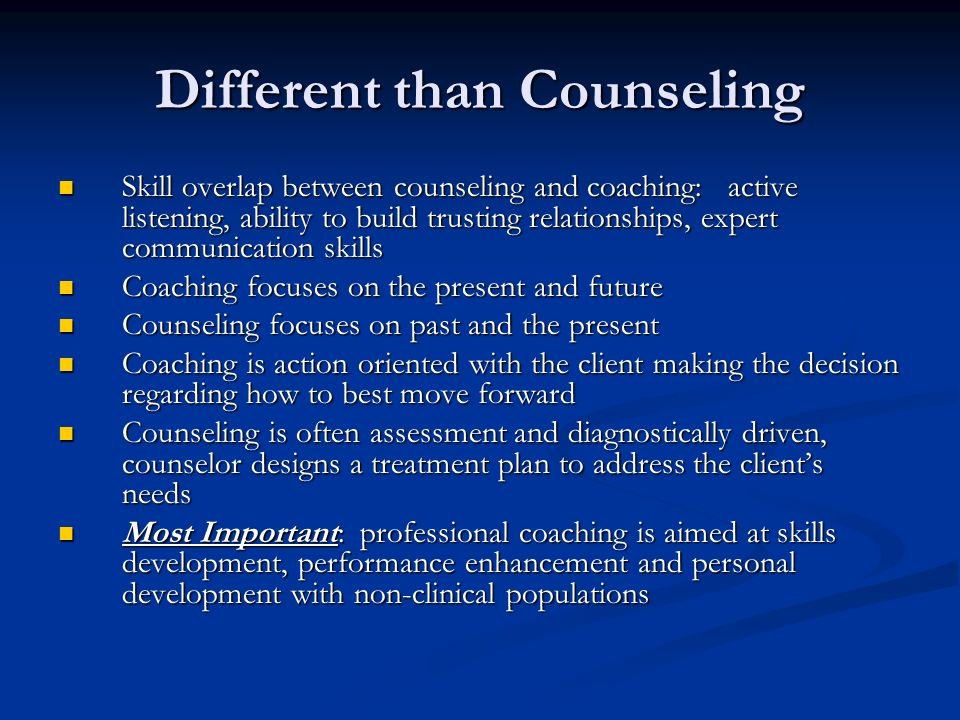 Different than Counseling Skill overlap between counseling and coaching: active listening, ability to build trusting relationships, expert communication skills Skill overlap between counseling and coaching: active listening, ability to build trusting relationships, expert communication skills Coaching focuses on the present and future Coaching focuses on the present and future Counseling focuses on past and the present Counseling focuses on past and the present Coaching is action oriented with the client making the decision regarding how to best move forward Coaching is action oriented with the client making the decision regarding how to best move forward Counseling is often assessment and diagnostically driven, counselor designs a treatment plan to address the clients needs Counseling is often assessment and diagnostically driven, counselor designs a treatment plan to address the clients needs Most Important: professional coaching is aimed at skills development, performance enhancement and personal development with non-clinical populations Most Important: professional coaching is aimed at skills development, performance enhancement and personal development with non-clinical populations