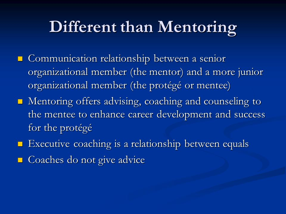 Different than Mentoring Communication relationship between a senior organizational member (the mentor) and a more junior organizational member (the protégé or mentee) Communication relationship between a senior organizational member (the mentor) and a more junior organizational member (the protégé or mentee) Mentoring offers advising, coaching and counseling to the mentee to enhance career development and success for the protégé Mentoring offers advising, coaching and counseling to the mentee to enhance career development and success for the protégé Executive coaching is a relationship between equals Executive coaching is a relationship between equals Coaches do not give advice Coaches do not give advice