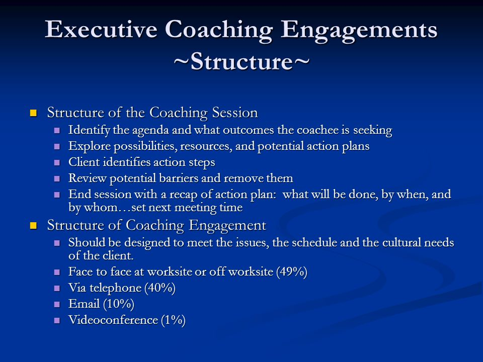 Executive Coaching Engagements ~Structure~ Structure of the Coaching Session Structure of the Coaching Session Identify the agenda and what outcomes the coachee is seeking Identify the agenda and what outcomes the coachee is seeking Explore possibilities, resources, and potential action plans Explore possibilities, resources, and potential action plans Client identifies action steps Client identifies action steps Review potential barriers and remove them Review potential barriers and remove them End session with a recap of action plan: what will be done, by when, and by whom…set next meeting time End session with a recap of action plan: what will be done, by when, and by whom…set next meeting time Structure of Coaching Engagement Structure of Coaching Engagement Should be designed to meet the issues, the schedule and the cultural needs of the client.