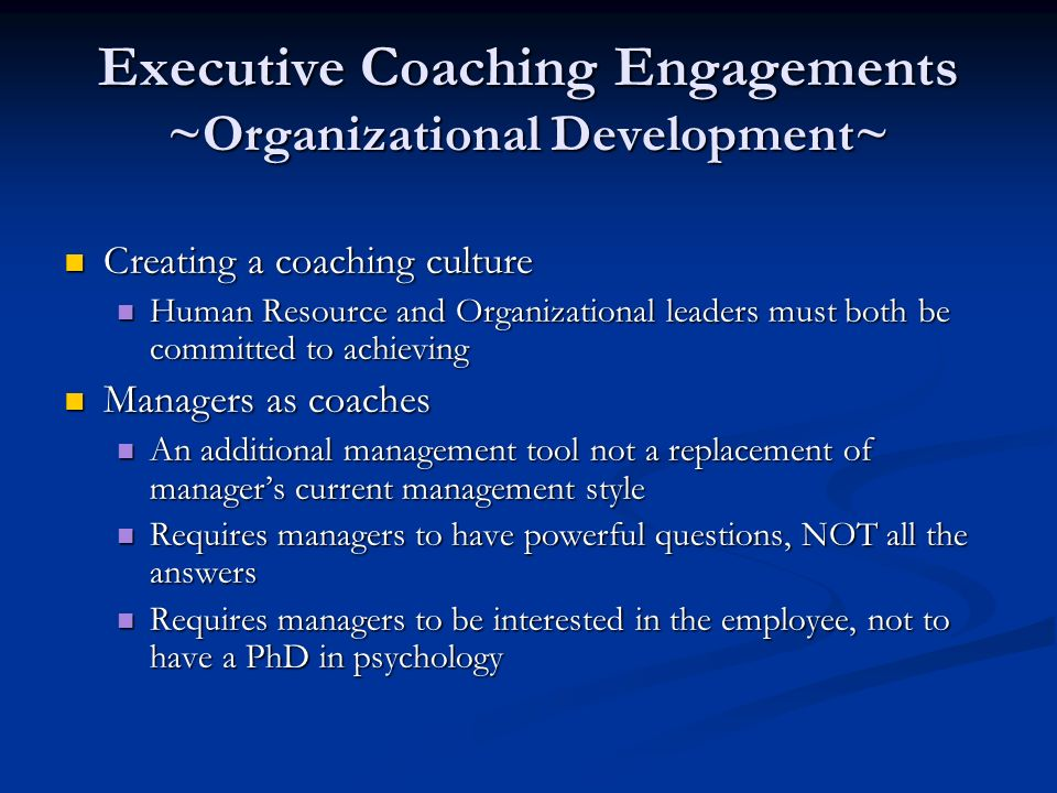 Executive Coaching Engagements ~Organizational Development~ Creating a coaching culture Creating a coaching culture Human Resource and Organizational leaders must both be committed to achieving Human Resource and Organizational leaders must both be committed to achieving Managers as coaches Managers as coaches An additional management tool not a replacement of managers current management style An additional management tool not a replacement of managers current management style Requires managers to have powerful questions, NOT all the answers Requires managers to have powerful questions, NOT all the answers Requires managers to be interested in the employee, not to have a PhD in psychology Requires managers to be interested in the employee, not to have a PhD in psychology