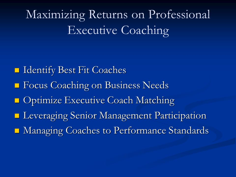 Maximizing Returns on Professional Executive Coaching Identify Best Fit Coaches Identify Best Fit Coaches Focus Coaching on Business Needs Focus Coaching on Business Needs Optimize Executive Coach Matching Optimize Executive Coach Matching Leveraging Senior Management Participation Leveraging Senior Management Participation Managing Coaches to Performance Standards Managing Coaches to Performance Standards