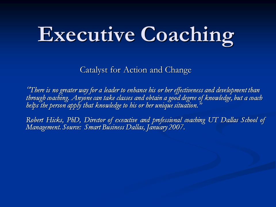 Executive Coaching Catalyst for Action and Change There is no greater way for a leader to enhance his or her effectiveness and development than through coaching.
