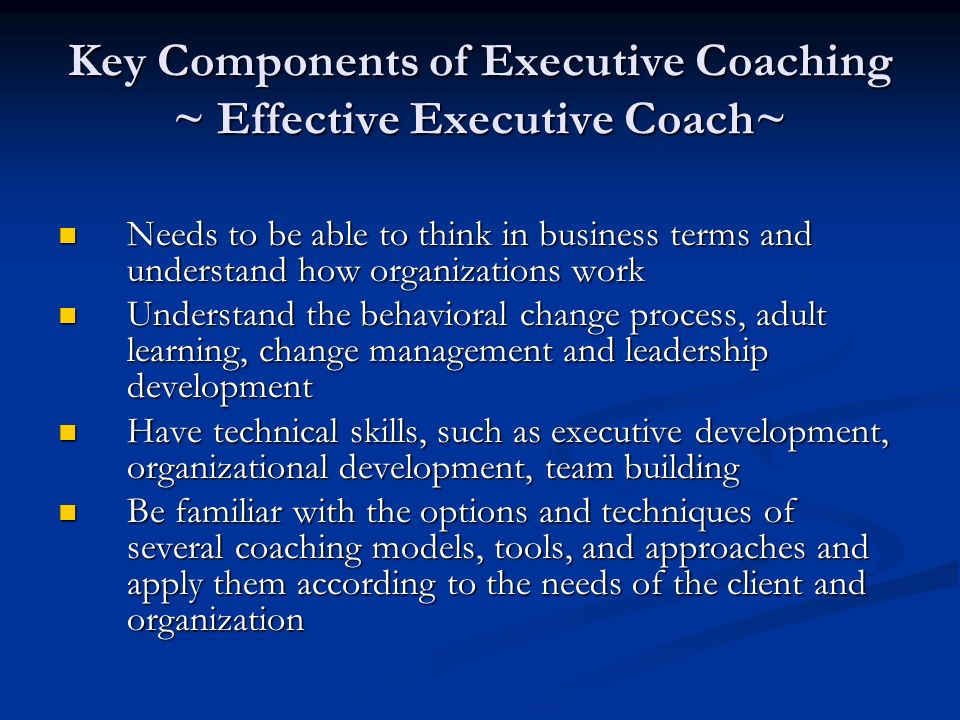 Key Components of Executive Coaching ~ Effective Executive Coach~ Needs to be able to think in business terms and understand how organizations work Needs to be able to think in business terms and understand how organizations work Understand the behavioral change process, adult learning, change management and leadership development Understand the behavioral change process, adult learning, change management and leadership development Have technical skills, such as executive development, organizational development, team building Have technical skills, such as executive development, organizational development, team building Be familiar with the options and techniques of several coaching models, tools, and approaches and apply them according to the needs of the client and organization Be familiar with the options and techniques of several coaching models, tools, and approaches and apply them according to the needs of the client and organization