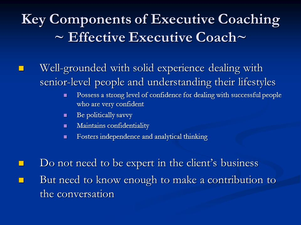 Key Components of Executive Coaching ~ Effective Executive Coach~ Well-grounded with solid experience dealing with senior-level people and understanding their lifestyles Well-grounded with solid experience dealing with senior-level people and understanding their lifestyles Possess a strong level of confidence for dealing with successful people who are very confident Possess a strong level of confidence for dealing with successful people who are very confident Be politically savvy Be politically savvy Maintains confidentiality Maintains confidentiality Fosters independence and analytical thinking Fosters independence and analytical thinking Do not need to be expert in the clients business Do not need to be expert in the clients business But need to know enough to make a contribution to the conversation But need to know enough to make a contribution to the conversation