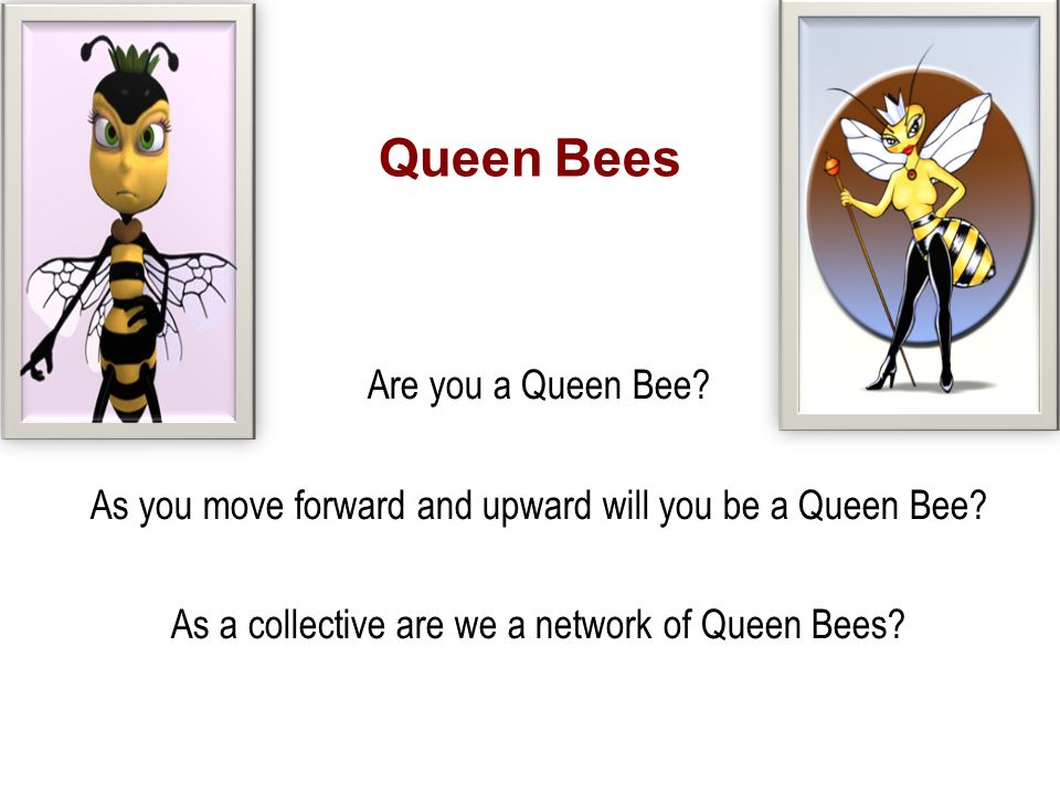 Queen Bees Are you a Queen Bee. As you move forward and upward will you be a Queen Bee.