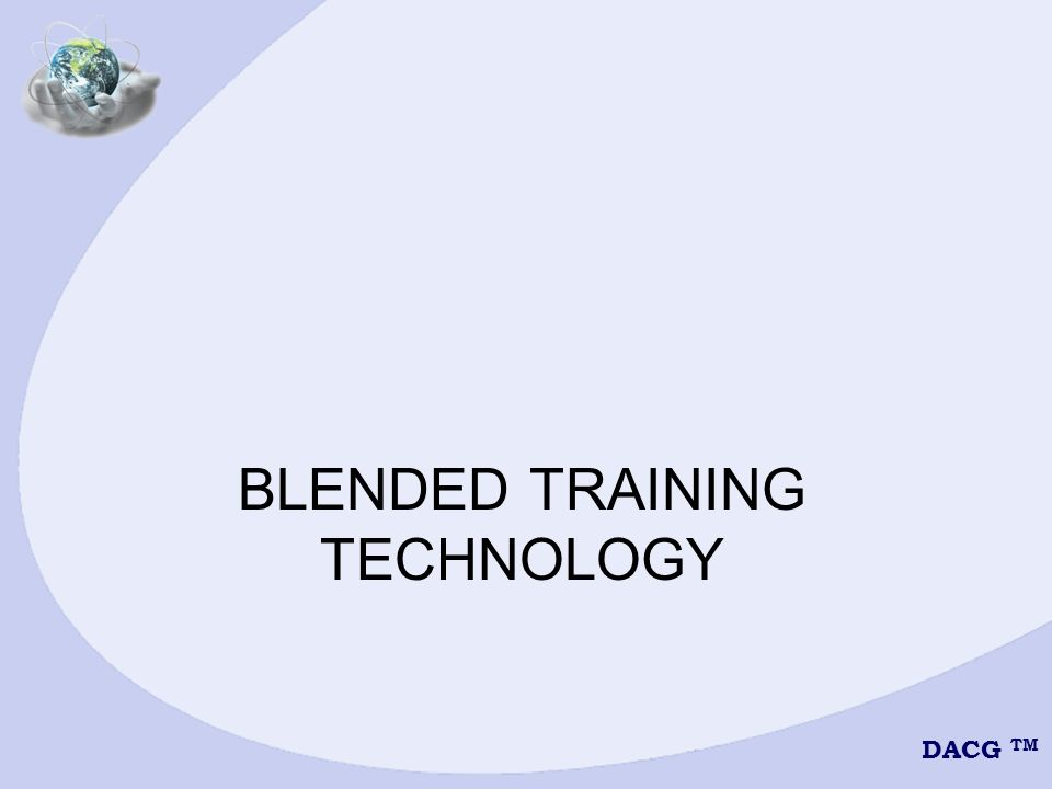 DACG TM BLENDED LEARNING METHODS 1.Live Classroom 2.Web-based Training (WBT) 3.Computer-based Training (CBT) 4.Interactive Distance Learning (IDL)