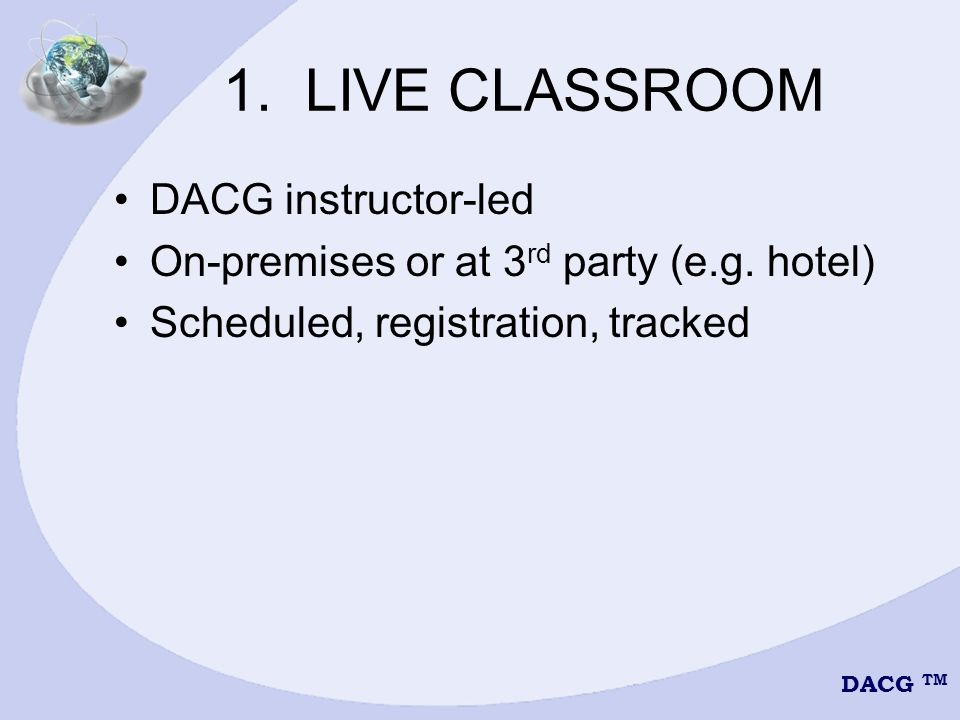DACG TM 1. LIVE CLASSROOM DACG instructor-led On-premises or at 3 rd party (e.g.