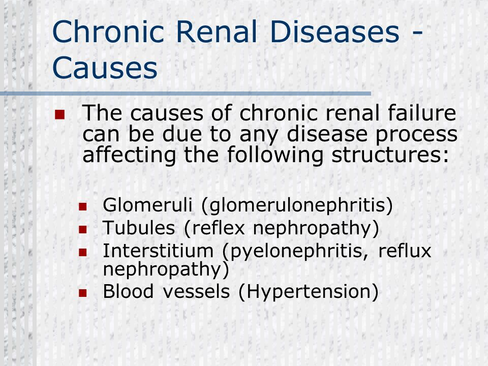 Chronic Renal Diseases - Causes The causes of chronic renal failure can be due to any disease process affecting the following structures: Glomeruli (g