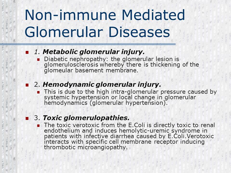 Non-immune Mediated Glomerular Diseases 1. Metabolic glomerular injury. Diabetic nephropathy: the glomerular lesion is glomerulosclerosis whereby ther