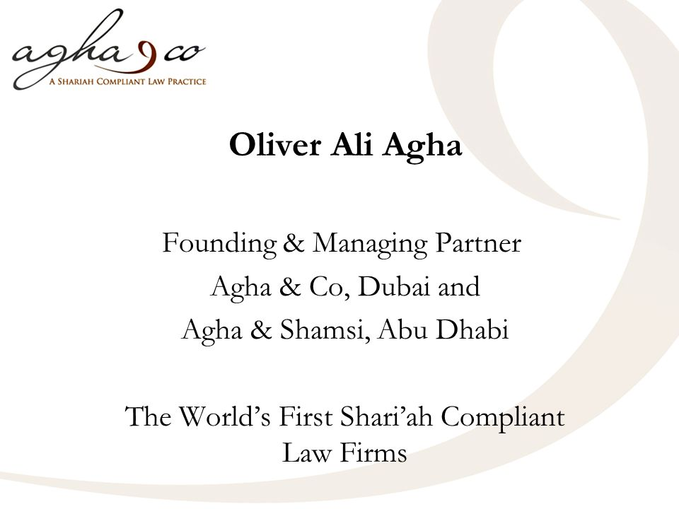 Oliver Ali Agha Founding & Managing Partner Agha & Co, Dubai and Agha & Shamsi, Abu Dhabi The Worlds First Shariah Compliant Law Firms