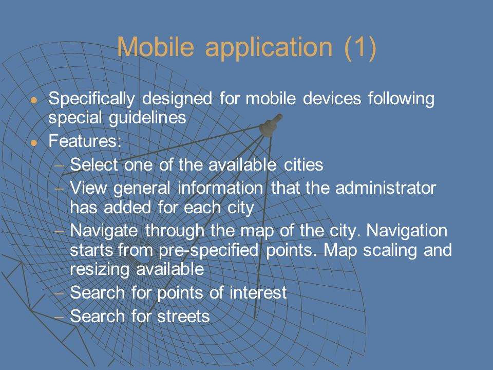 Mobile application (1) Specifically designed for mobile devices following special guidelines Features: Select one of the available cities View general