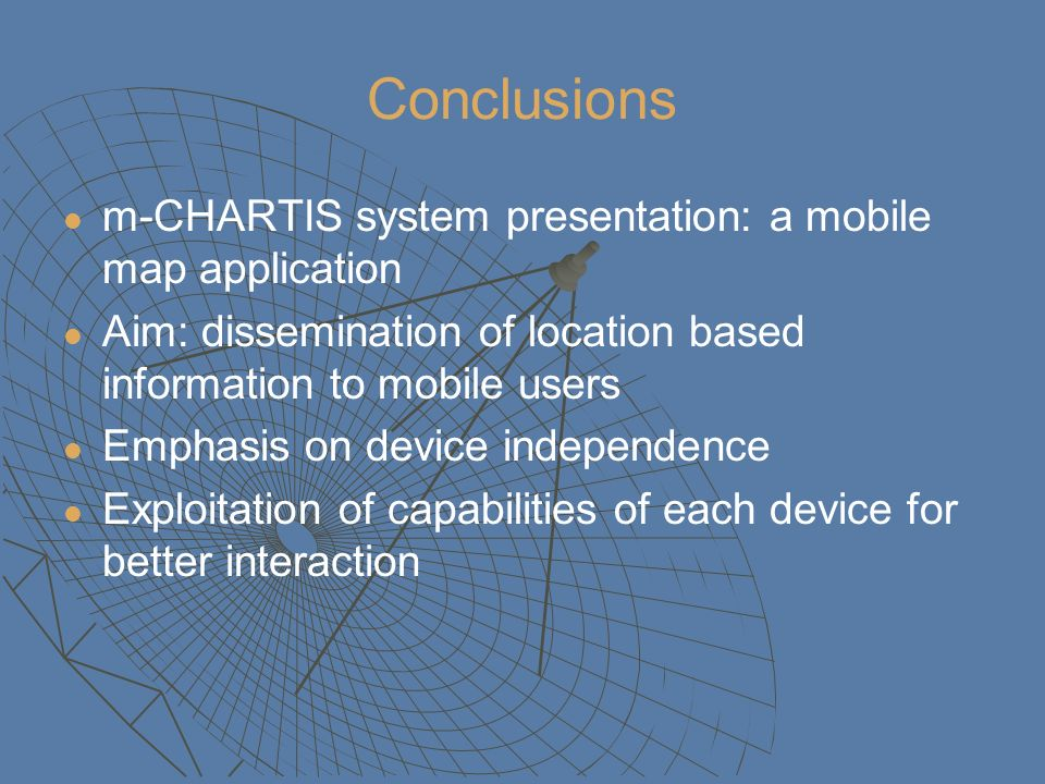 Conclusions m-CHARTIS system presentation: a mobile map application Aim: dissemination of location based information to mobile users Emphasis on devic