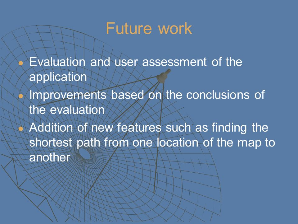 Future work Evaluation and user assessment of the application Improvements based on the conclusions of the evaluation Addition of new features such as