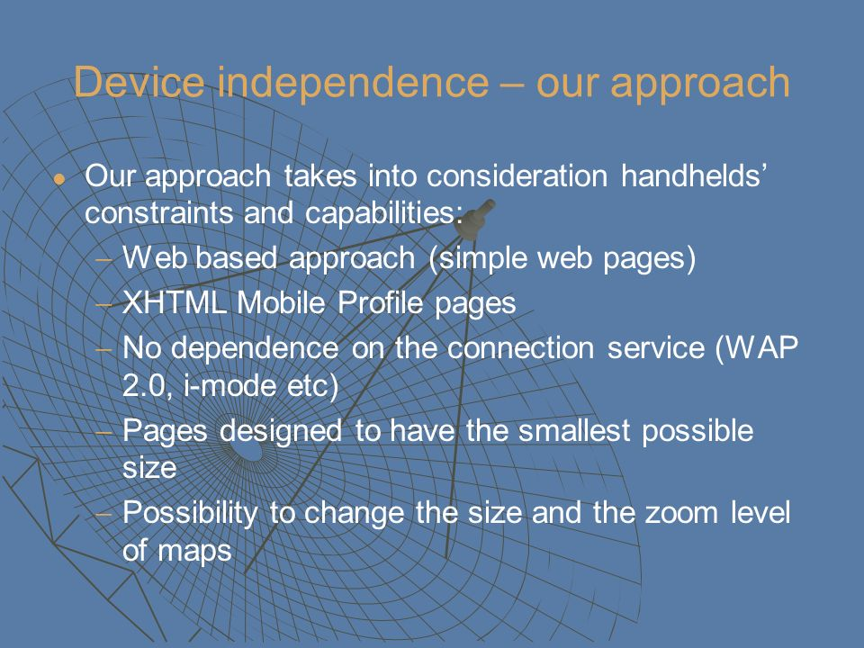Device independence – our approach Our approach takes into consideration handhelds constraints and capabilities: Web based approach (simple web pages)