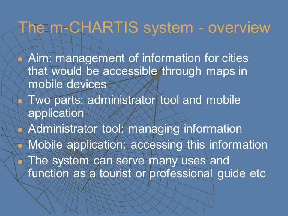 The m-CHARTIS system - overview Aim: management of information for cities that would be accessible through maps in mobile devices Two parts: administr