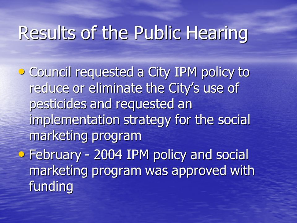 Results of the Public Hearing Council requested a City IPM policy to reduce or eliminate the Citys use of pesticides and requested an implementation strategy for the social marketing program Council requested a City IPM policy to reduce or eliminate the Citys use of pesticides and requested an implementation strategy for the social marketing program February - 2004 IPM policy and social marketing program was approved with funding February - 2004 IPM policy and social marketing program was approved with funding