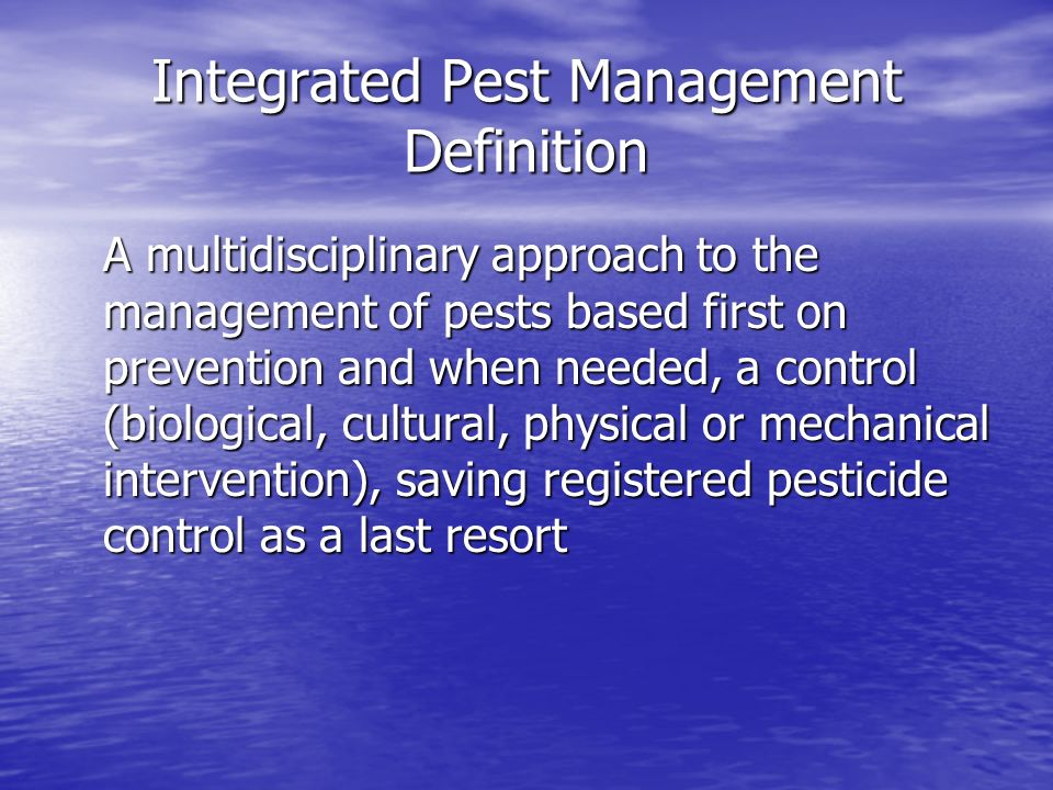 Integrated Pest Management Definition A multidisciplinary approach to the management of pests based first on prevention and when needed, a control (biological, cultural, physical or mechanical intervention), saving registered pesticide control as a last resort