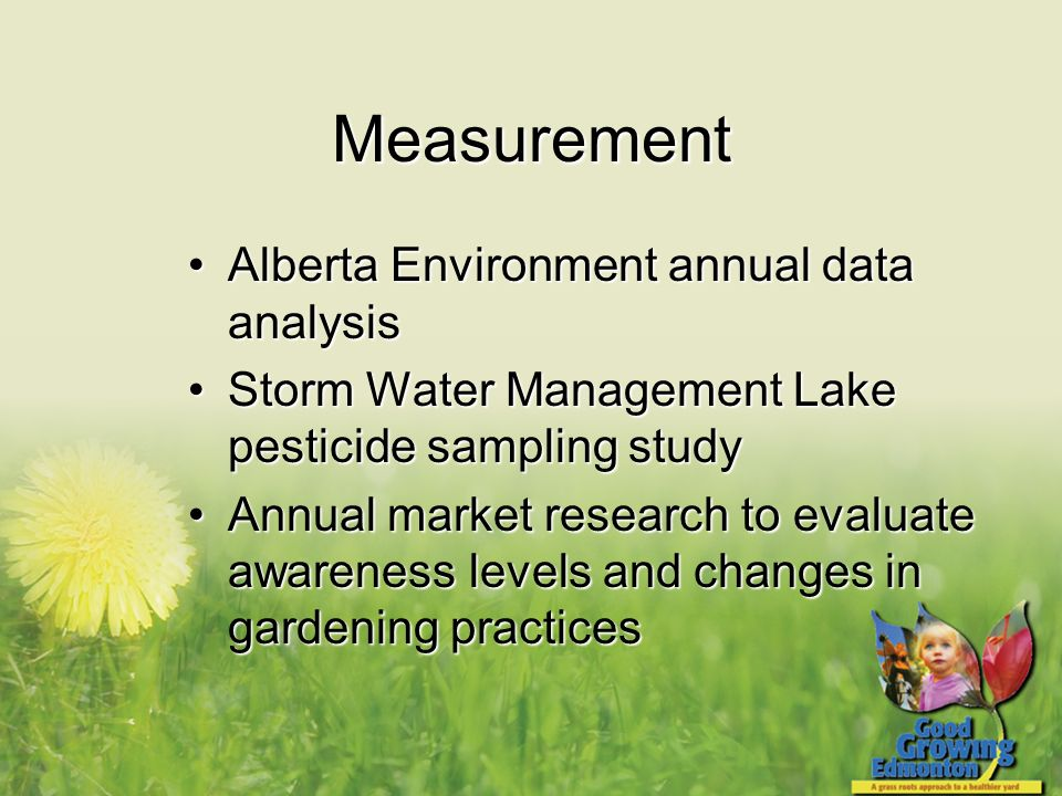 Measurement Alberta Environment annual data analysisAlberta Environment annual data analysis Storm Water Management Lake pesticide sampling studyStorm Water Management Lake pesticide sampling study Annual market research to evaluate awareness levels and changes in gardening practicesAnnual market research to evaluate awareness levels and changes in gardening practices