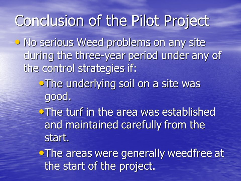 Conclusion of the Pilot Project No serious Weed problems on any site during the three-year period under any of the control strategies if: No serious Weed problems on any site during the three-year period under any of the control strategies if: The underlying soil on a site was good.