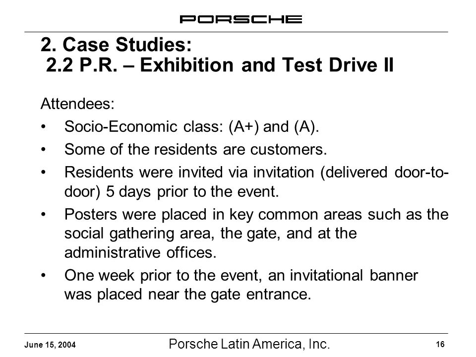 Porsche Latin America, Inc. 16 June 15, 2004 2. Case Studies: 2.2 P.R. – Exhibition and Test Drive II Attendees: Socio-Economic class: (A+) and (A). S