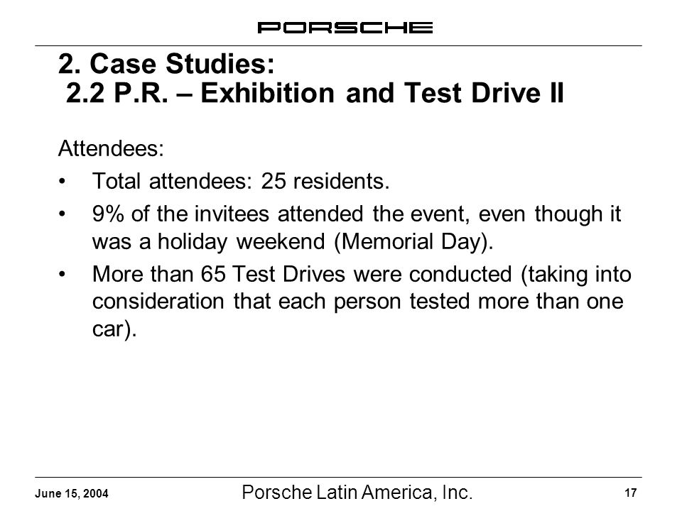 Porsche Latin America, Inc. 17 June 15, 2004 2. Case Studies: 2.2 P.R. – Exhibition and Test Drive II Attendees: Total attendees: 25 residents. 9% of