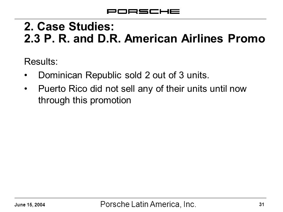 Porsche Latin America, Inc. 31 June 15, 2004 2. Case Studies: 2.3 P. R. and D.R. American Airlines Promo Results: Dominican Republic sold 2 out of 3 u