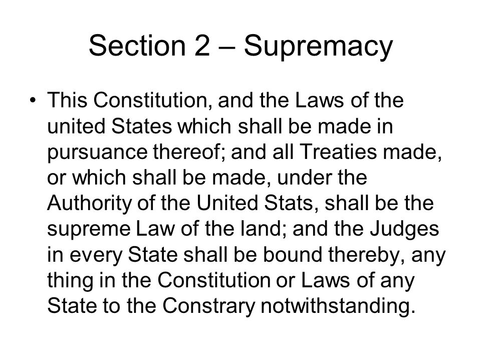 Section 2 – Supremacy This Constitution, and the Laws of the united States which shall be made in pursuance thereof; and all Treaties made, or which s
