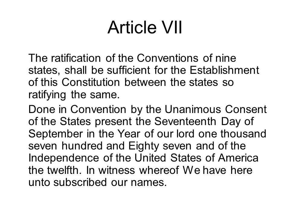 Article VII The ratification of the Conventions of nine states, shall be sufficient for the Establishment of this Constitution between the states so r