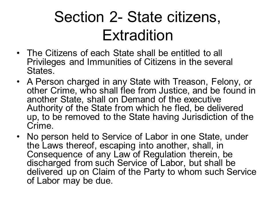 Section 2- State citizens, Extradition The Citizens of each State shall be entitled to all Privileges and Immunities of Citizens in the several States