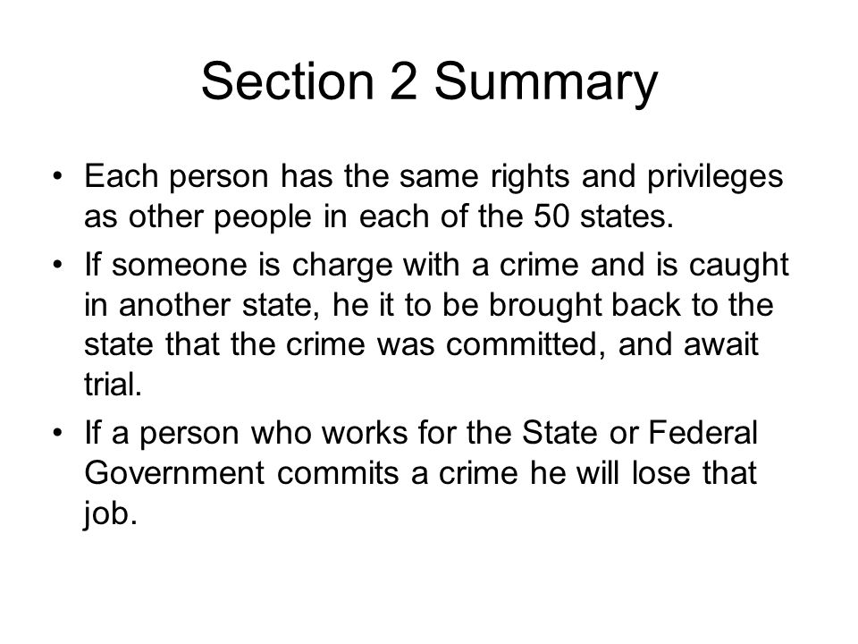 Section 2 Summary Each person has the same rights and privileges as other people in each of the 50 states. If someone is charge with a crime and is ca